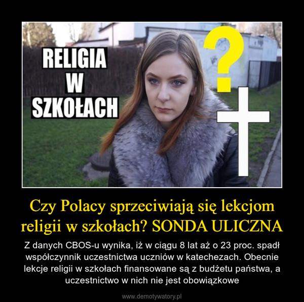 Czy Polacy sprzeciwiają się lekcjom religii w szkołach? SONDA ULICZNA – Z danych CBOS-u wynika, iż w ciągu 8 lat aż o 23 proc. spadł współczynnik uczestnictwa uczniów w katechezach. Obecnie lekcje religii w szkołach finansowane są z budżetu państwa, a uczestnictwo w nich nie jest obowiązkowe