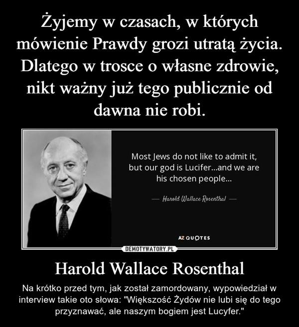 """Harold Wallace Rosenthal – Na krótko przed tym, jak został zamordowany, wypowiedział w interview takie oto słowa: """"Większość Żydów nie lubi się do tego przyznawać, ale naszym bogiem jest Lucyfer."""""""