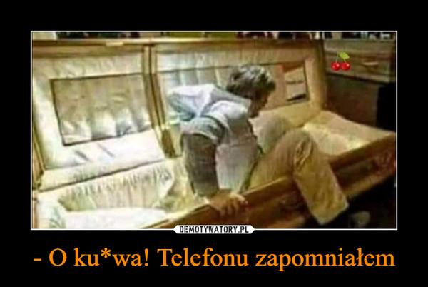 - O ku*wa! Telefonu zapomniałem –