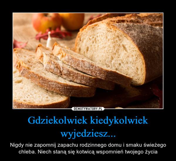 Gdziekolwiek kiedykolwiek wyjedziesz... – Nigdy nie zapomnij zapachu rodzinnego domu i smaku świeżego chleba. Niech staną się kotwicą wspomnień twojego życia