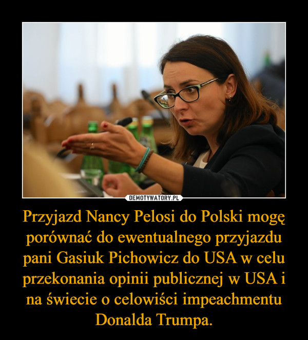 Przyjazd Nancy Pelosi do Polski mogę porównać do ewentualnego przyjazdu pani Gasiuk Pichowicz do USA w celu przekonania opinii publicznej w USA i na świecie o celowiści impeachmentu Donalda Trumpa. –