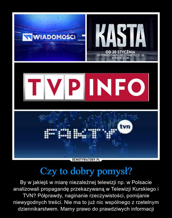 Czy to dobry pomysł? – By w jakiejś w miarę niezależnej telewizji np. w Polsacie analizowali propagandę przekazywaną w Telewizji Kurskiego i TVN? Półprawdy, naginanie rzeczywistości, pomijanie niewygodnych treści. Nie ma to już nic wspólnego z rzetelnym dziennikarstwem. Mamy prawo do prawdziwych informacji