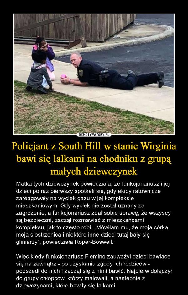 """Policjant z South Hill w stanie Wirginia bawi się lalkami na chodniku z grupą małych dziewczynek – Matka tych dziewczynek powiedziała, że funkcjonariusz i jej dzieci po raz pierwszy spotkali się, gdy ekipy ratownicze zareagowały na wyciek gazu w jej kompleksie mieszkaniowym. Gdy wyciek nie został uznany za zagrożenie, a funkcjonariusz zdał sobie sprawę, że wszyscy są bezpieczni, zaczął rozmawiać z mieszkańcami kompleksu, jak to często robi. """"Mówiłam mu, że moja córka, moja siostrzenica i niektóre inne dzieci tutaj bały się gliniarzy"""", powiedziała Roper-Boswell.Więc kiedy funkcjonariusz Fleming zauważył dzieci bawiące się na zewnątrz - po uzyskaniu zgody ich rodziców - podszedł do nich i zaczął się z nimi bawić. Najpierw dołączył do grupy chłopców, którzy malowali, a następnie z dziewczynami, które bawiły się lalkami"""