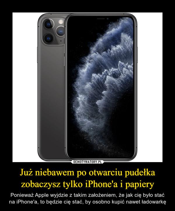 Już niebawem po otwarciu pudełka zobaczysz tylko iPhone'a i papiery – Ponieważ Apple wyjdzie z takim założeniem, że jak cię było stać na iPhone'a, to będzie cię stać, by osobno kupić nawet ładowarkę