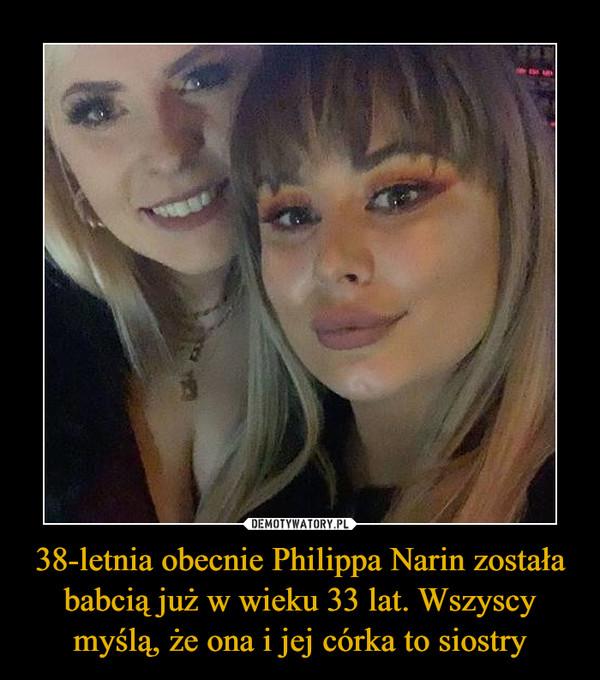 38-letnia obecnie Philippa Narin została babcią już w wieku 33 lat. Wszyscy myślą, że ona i jej córka to siostry –
