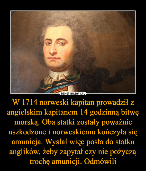 W 1714 norweski kapitan prowadził z angielskim kapitanem 14 godzinną bitwę morską. Oba statki zostały poważnie uszkodzone i norweskiemu kończyła się amunicja. Wysłał więc posła do statku anglików, żeby zapytał czy nie pożyczą trochę amunicji. Odmówili –