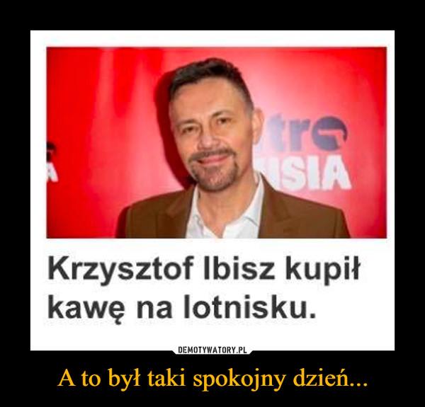 A to był taki spokojny dzień... –  Krzysztof Ibisz kupił kawę na lotnisku.