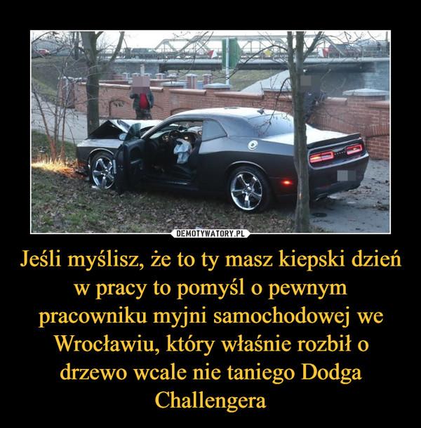 Jeśli myślisz, że to ty masz kiepski dzień w pracy to pomyśl o pewnym pracowniku myjni samochodowej we Wrocławiu, który właśnie rozbił o drzewo wcale nie taniego Dodga Challengera –