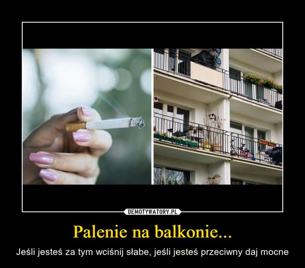 Palenie na balkonie... – Jeśli jesteś za tym wciśnij słabe, jeśli jesteś przeciwny daj mocne