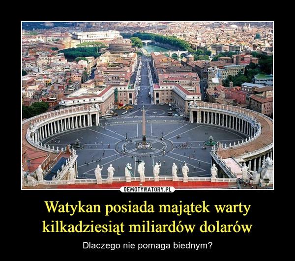 Watykan posiada majątek warty kilkadziesiąt miliardów dolarów – Dlaczego nie pomaga biednym?