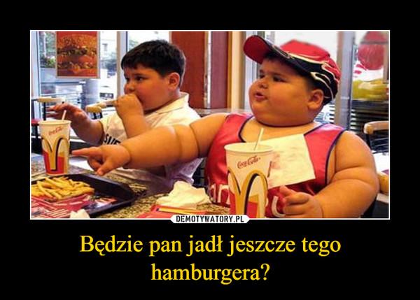 Będzie pan jadł jeszcze tego hamburgera? –