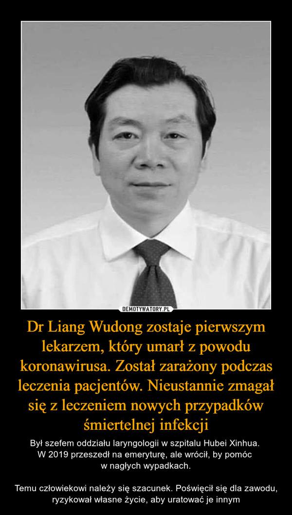 Dr Liang Wudong zostaje pierwszym lekarzem, który umarł z powodu koronawirusa. Został zarażony podczas leczenia pacjentów. Nieustannie zmagał się z leczeniem nowych przypadków śmiertelnej infekcji – Był szefem oddziału laryngologii w szpitalu Hubei Xinhua. W 2019 przeszedł na emeryturę, ale wrócił, by pomóc w nagłych wypadkach.Temu człowiekowi należy się szacunek. Poświęcił się dla zawodu, ryzykował własne życie, aby uratować je innym