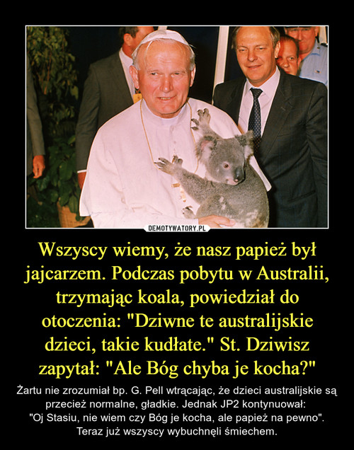 """Wszyscy wiemy, że nasz papież był jajcarzem. Podczas pobytu w Australii, trzymając koala, powiedział do otoczenia: """"Dziwne te australijskie dzieci, takie kudłate."""" St. Dziwisz zapytał: """"Ale Bóg chyba je kocha?"""""""