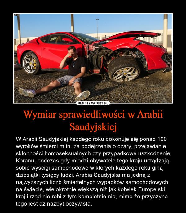 Wymiar sprawiedliwości w Arabii Saudyjskiej – W Arabii Saudyjskiej każdego roku dokonuje się ponad 100 wyroków śmierci m.in. za podejrzenia o czary, przejawianie skłonności homoseksualnych czy przypadkowe uszkodzenie Koranu, podczas gdy młodzi obywatele tego kraju urządzają sobie wyścigi samochodowe w których każdego roku giną dziesiątki tysięcy ludzi. Arabia Saudyjska ma jedną z najwyższych liczb śmiertelnych wypadków samochodowych na świecie, wielokrotnie większą niż jakikolwiek Europejski kraj i rząd nie robi z tym kompletnie nic, mimo że przyczyna tego jest aż nazbyt oczywista.