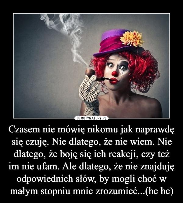 Czasem nie mówię nikomu jak naprawdę się czuję. Nie dlatego, że nie wiem. Nie dlatego, że boję się ich reakcji, czy też im nie ufam. Ale dlatego, że nie znajduję odpowiednich słów, by mogli choć w małym stopniu mnie zrozumieć...(he he) –