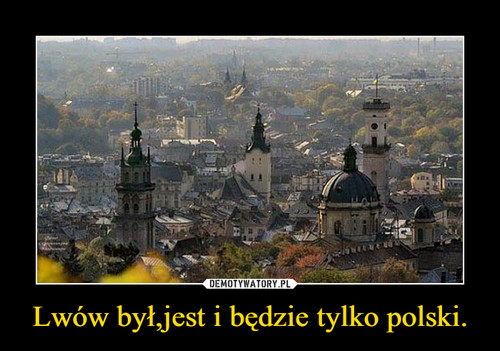 Lwów był,jest i będzie tylko polski.