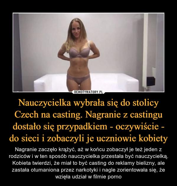 Nauczycielka wybrała się do stolicy Czech na casting. Nagranie z castingu dostało się przypadkiem - oczywiście - do sieci i zobaczyli je uczniowie kobiety – Nagranie zaczęło krążyć, aż w końcu zobaczył je też jeden z rodziców i w ten sposób nauczycielka przestała być nauczycielką. Kobieta twierdzi, że miał to być casting do reklamy bielizny, ale zastała otumaniona przez narkotyki i nagle zorientowała się, że wzięła udział w filmie porno