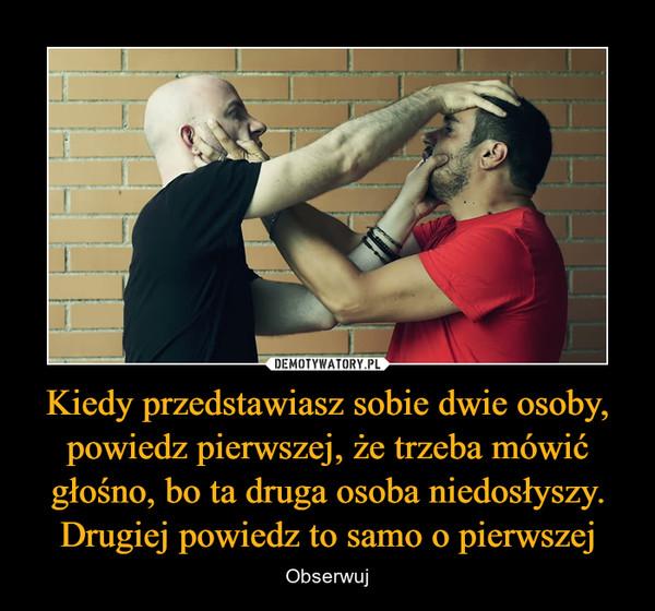 Kiedy przedstawiasz sobie dwie osoby, powiedz pierwszej, że trzeba mówić głośno, bo ta druga osoba niedosłyszy. Drugiej powiedz to samo o pierwszej – Obserwuj