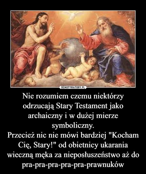 """Nie rozumiem czemu niektórzy odrzucają Stary Testament jako archaiczny i w dużej mierze symboliczny. Przecież nic nie mówi bardziej """"Kocham Cię, Stary!"""" od obietnicy ukarania wieczną męka za nieposłuszeństwo aż do pra-pra-pra-pra-pra-prawnuków"""