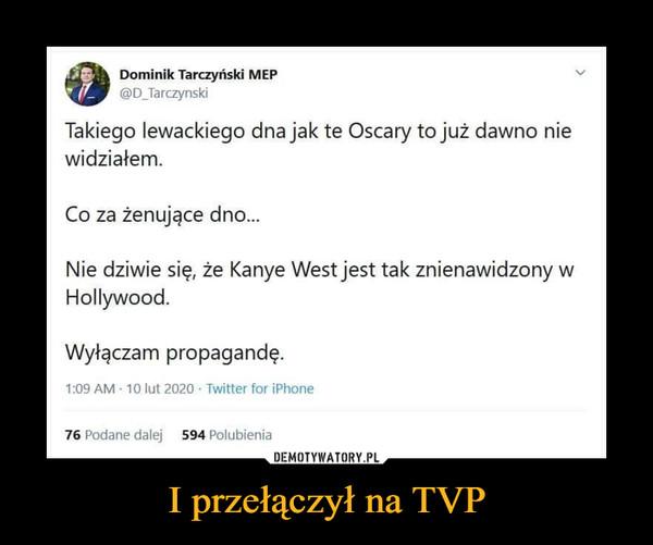 I przełączył na TVP –  Dominik Tarczyński MEP@D_TarczynskiTakiego lewackiego dna jak te Oscary to już dawno niewidziałem.Co za żenujące dno...Nie dziwie się, że Kanye West jest tak znienawidzony wHollywood.Wyłączam propagandę.
