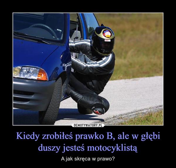 Kiedy zrobiłeś prawko B, ale w głębi duszy jesteś motocyklistą – A jak skręca w prawo?