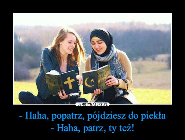 - Haha, popatrz, pójdziesz do piekła- Haha, patrz, ty też! –