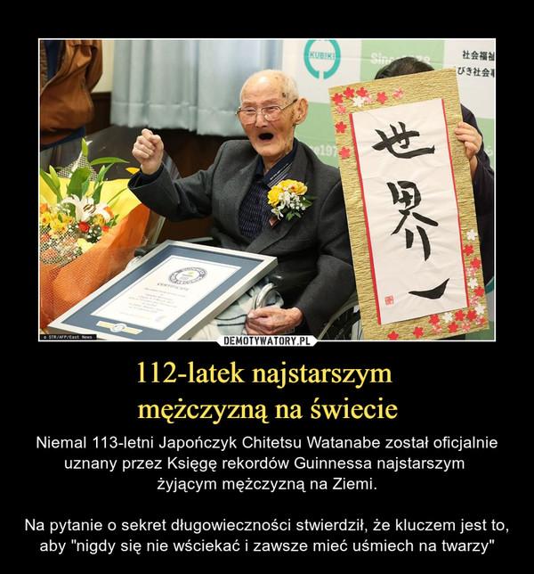 """112-latek najstarszym mężczyzną na świecie – Niemal 113-letni Japończyk Chitetsu Watanabe został oficjalnie uznany przez Księgę rekordów Guinnessa najstarszym żyjącym mężczyzną na Ziemi.Na pytanie o sekret długowieczności stwierdził, że kluczem jest to, aby """"nigdy się nie wściekać i zawsze mieć uśmiech na twarzy"""""""