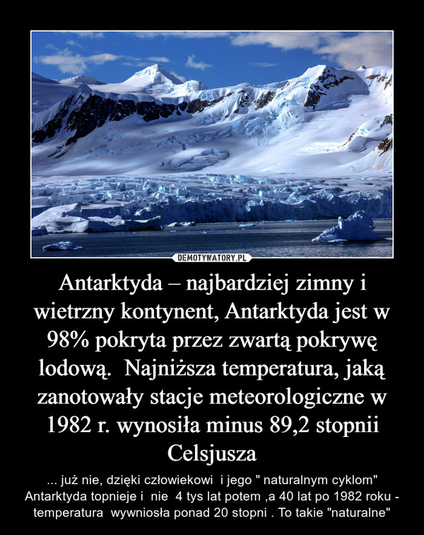 "Antarktyda – najbardziej zimny i wietrzny kontynent, Antarktyda jest w 98% pokryta przez zwartą pokrywę lodową.  Najniższa temperatura, jaką zanotowały stacje meteorologiczne w 1982 r. wynosiła minus 89,2 stopnii Celsjusza – ... już nie, dzięki człowiekowi  i jego "" naturalnym cyklom"" Antarktyda topnieje i  nie  4 tys lat potem ,a 40 lat po 1982 roku - temperatura  wywniosła ponad 20 stopni . To takie ""naturalne"""