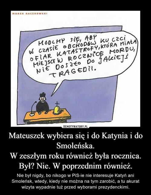 Mateuszek wybiera się i do Katynia i do Smoleńska. W zeszłym roku również była rocznica. Był? Nie. W poprzednim również.