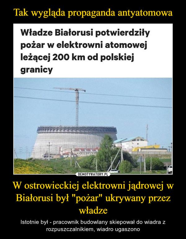 """W ostrowieckiej elektrowni jądrowej w Białorusi był """"pożar"""" ukrywany przez władze – Istotnie był - pracownik budowlany skiepował do wiadra z rozpuszczalnikiem, wiadro ugaszono Było to rok temu. Na budowie, bo elektrownia jeszcze nie działała"""