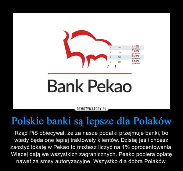 Polskie banki są lepsze dla Polaków – Rząd PiS obiecywał, że za nasze podatki przejmuje banki, bo wtedy będa one lepiej traktowały klientów. Dzisiaj jeśli chcesz założyć lokatę w Pekao to możesz liczyć na 1% oprocentowania. Więcej dają we wszystkich zagranicznych. Peako pobiera opłatę nawet za smsy autoryzacyjne. Wszystko dla dobra Polaków.