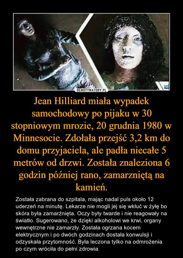 Jean Hilliard miała wypadek samochodowy po pijaku w 30 stopniowym mrozie, 20 grudnia 1980 w Minnesocie. Zdołała przejść 3,2 km do domu przyjaciela, ale padła niecałe 5 metrów od drzwi. Została znaleziona 6 godzin później rano, zamarzniętą na kamień. – Została zabrana do szpitala, mając nadal puls około 12 uderzeń na minutę. Lekarze nie mogli jej się wkłuć w żyłę bo skóra była zamarźnięta. Oczy były twarde i nie reagowały na światło. Sugerowano, że dzięki alkoholowi we krwi, organy wewnętrzne nie zamarzły. Została ogrzana kocem elektrycznym i po dwóch godzinach dostała konwulsji i odzyskała przytomność. Była leczona tylko na odmrożenia po czym wróciła do pełni zdrowia