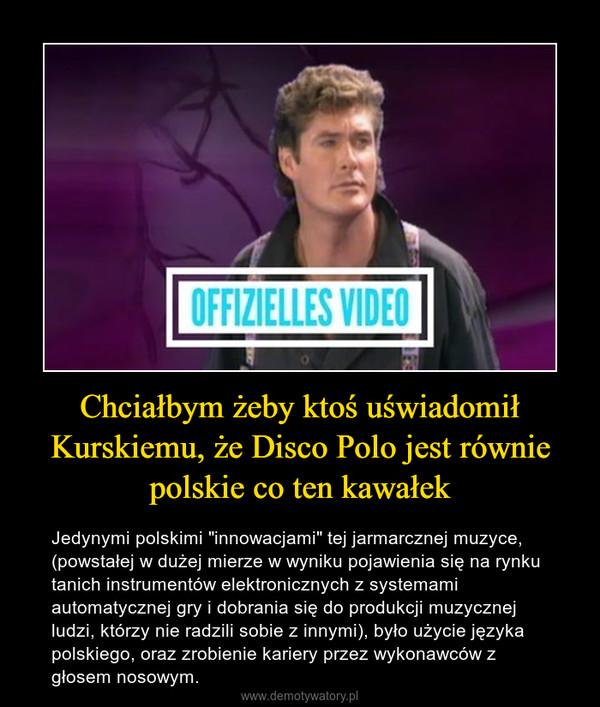 """Chciałbym żeby ktoś uświadomił Kurskiemu, że Disco Polo jest równie polskie co ten kawałek – Jedynymi polskimi """"innowacjami"""" tej jarmarcznej muzyce, (powstałej w dużej mierze w wyniku pojawienia się na rynku tanich instrumentów elektronicznych z systemami automatycznej gry i dobrania się do produkcji muzycznej ludzi, którzy nie radzili sobie z innymi), było użycie języka polskiego, oraz zrobienie kariery przez wykonawców z głosem nosowym."""