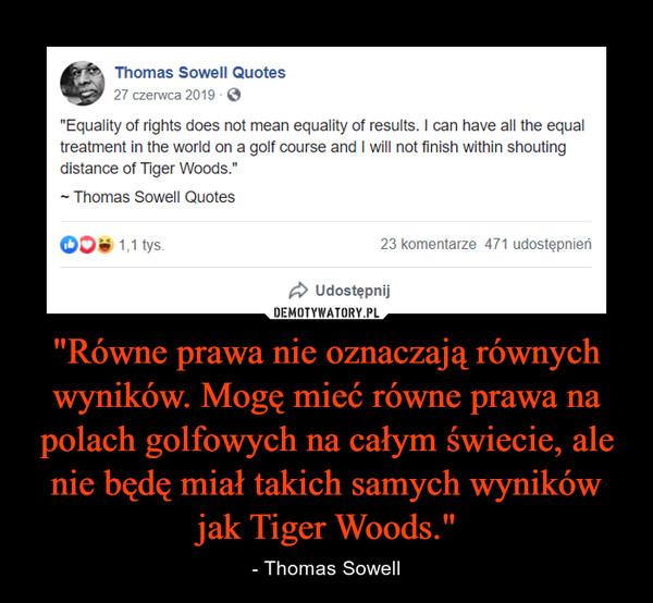 """""""Równe prawa nie oznaczają równych wyników. Mogę mieć równe prawa na polach golfowych na całym świecie, ale nie będę miał takich samych wyników jak Tiger Woods."""" – - Thomas Sowell"""