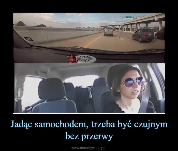 Jadąc samochodem, trzeba być czujnym bez przerwy –
