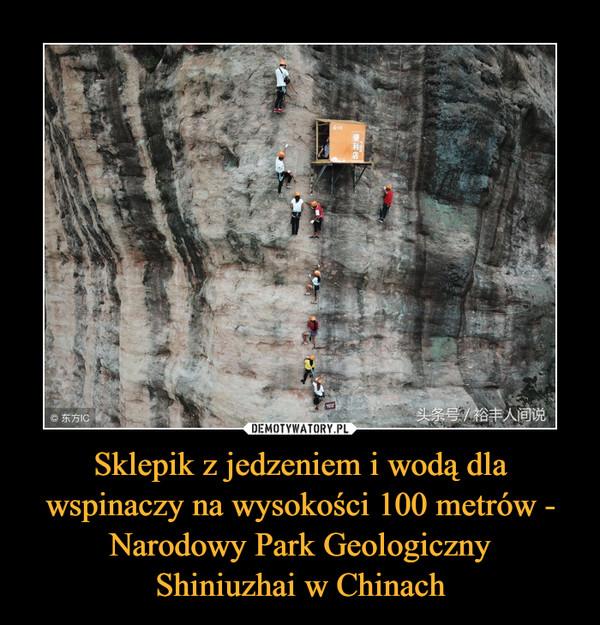 Sklepik z jedzeniem i wodą dla wspinaczy na wysokości 100 metrów - Narodowy Park GeologicznyShiniuzhai w Chinach –