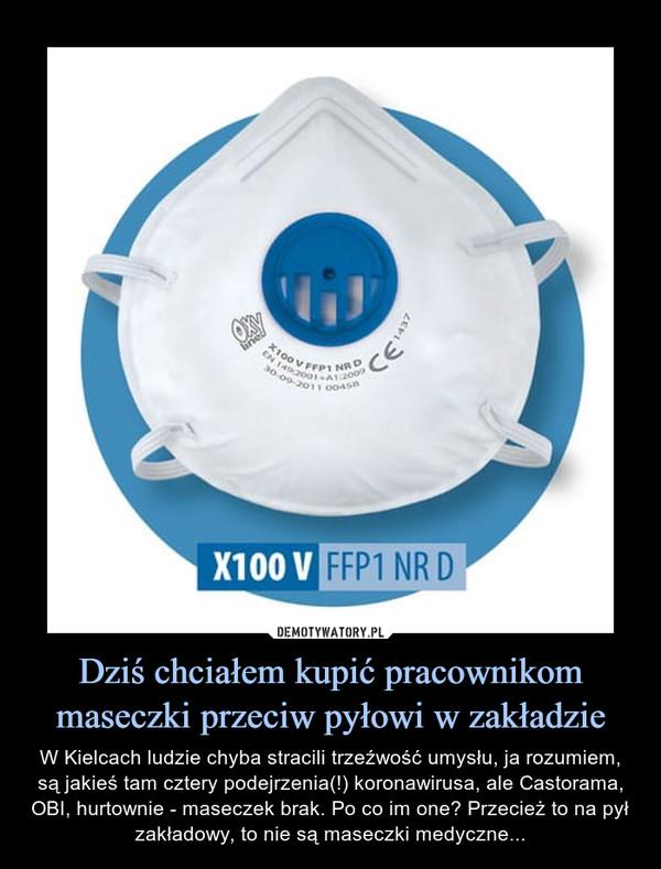 Dziś chciałem kupić pracownikom maseczki przeciw pyłowi w zakładzie – W Kielcach ludzie chyba stracili trzeźwość umysłu, ja rozumiem, są jakieś tam cztery podejrzenia(!) koronawirusa, ale Castorama, OBI, hurtownie - maseczek brak. Po co im one? Przecież to na pył zakładowy, to nie są maseczki medyczne...