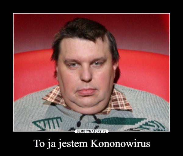To ja jestem Kononowirus –