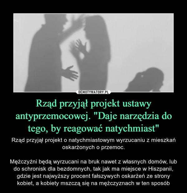 """Rząd przyjął projekt ustawy antyprzemocowej. """"Daje narzędzia do tego, by reagować natychmiast"""" – Rząd przyjął projekt o natychmiastowym wyrzucaniu z mieszkań oskarżonych o przemoc.Mężczyźni będą wyrzucani na bruk nawet z własnych domów, lub do schronisk dla bezdomnych, tak jak ma miejsce w Hiszpanii, gdzie jest najwyższy procent fałszywych oskarżeń ze strony kobiet, a kobiety mszczą się na mężczyznach w ten sposób"""