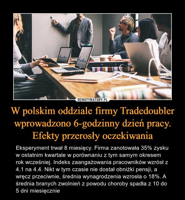 W polskim oddziale firmy Tradedoubler wprowadzono 6-godzinny dzień pracy. Efekty przerosły oczekiwania – Eksperyment trwał 8 miesięcy. Firma zanotowała 35% zysku w ostatnim kwartale w porównaniu z tym samym okresem rok wcześniej. Indeks zaangażowania pracowników wzrósł z 4.1 na 4.4. Nikt w tym czasie nie dostał obniżki pensji, a wręcz przeciwnie, średnia wynagrodzenia wzrosła o 18%. A średnia branych zwolnień z powodu choroby spadła z 10 do 5 dni miesięcznie