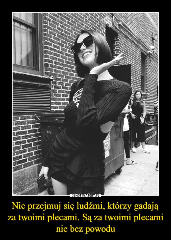 Nie przejmuj się ludźmi, którzy gadają za twoimi plecami. Są za twoimi plecami nie bez powodu –