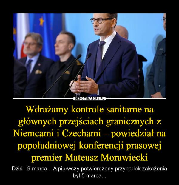 Wdrażamy kontrole sanitarne na głównych przejściach granicznych z Niemcami i Czechami – powiedział na popołudniowej konferencji prasowej premier Mateusz Morawiecki – Dziś - 9 marca... A pierwszy potwierdzony przypadek zakażenia był 5 marca...
