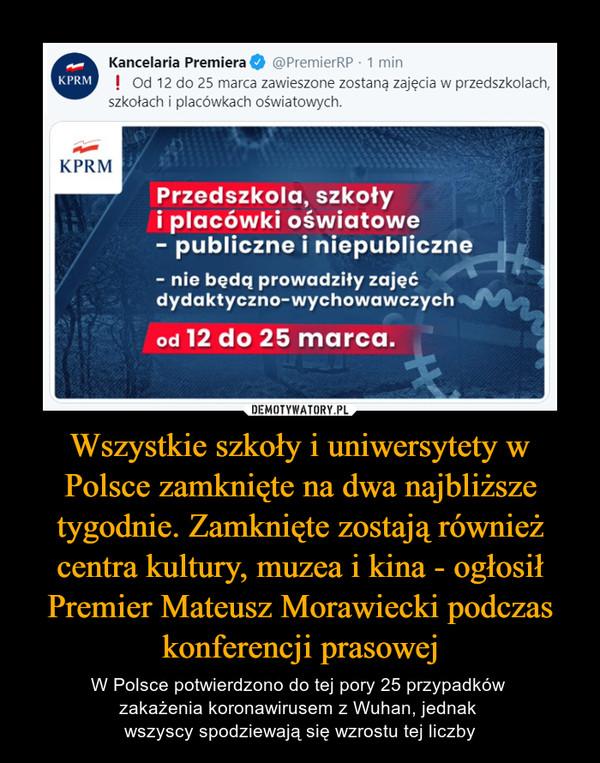 Wszystkie szkoły i uniwersytety w Polsce zamknięte na dwa najbliższe tygodnie. Zamknięte zostają również centra kultury, muzea i kina - ogłosił Premier Mateusz Morawiecki podczas konferencji prasowej – W Polsce potwierdzono do tej pory 25 przypadków zakażenia koronawirusem z Wuhan, jednak wszyscy spodziewają się wzrostu tej liczby KPRM Kancelaria Premiera O @PrernierRP • 1 min ! Od 12 do 25 marca zawieszone zostaną zajęcia w przedszkolach, szkołach i placówkach oświatowych. ti KPRM Przedszkola, szkoły i placówki oświatowe - publiczne i niepubliczne - nie będą prowadziły zajęć dydaktyczno-wychowawczych od 12 do 25 marca.