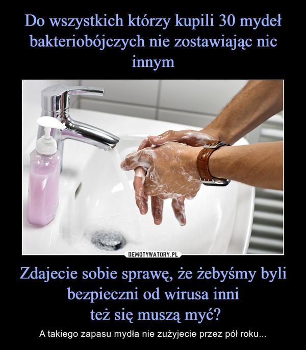 Zdajecie sobie sprawę, że żebyśmy byli bezpieczni od wirusa inni też się muszą myć? – A takiego zapasu mydła nie zużyjecie przez pół roku...