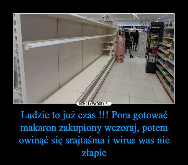 Ludzie to już czas !!! Pora gotować makaron zakupiony wczoraj, potem owinąć się srajtaśma i wirus was nie złapie –