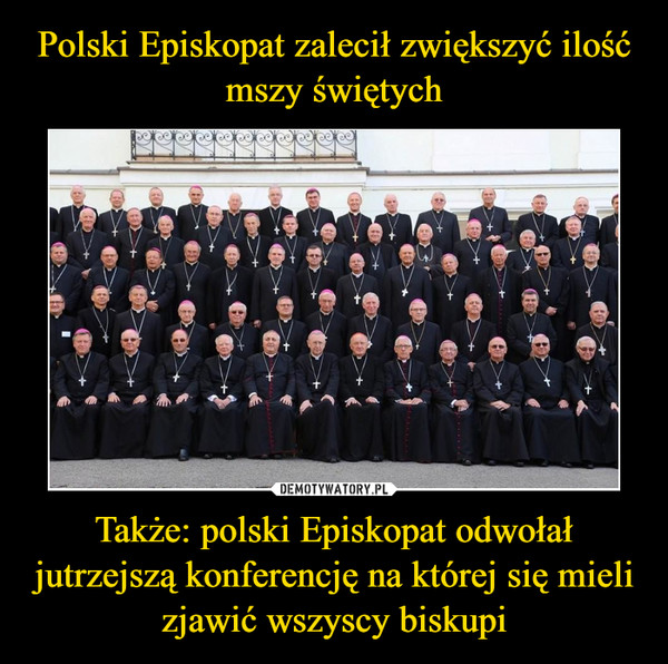 Także: polski Episkopat odwołał jutrzejszą konferencję na której się mieli zjawić wszyscy biskupi –