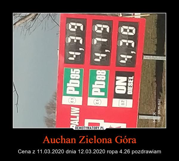 Auchan Zielona Góra – Cena z 11.03.2020 dnia 12.03.2020 ropa 4.26 pozdrawiam