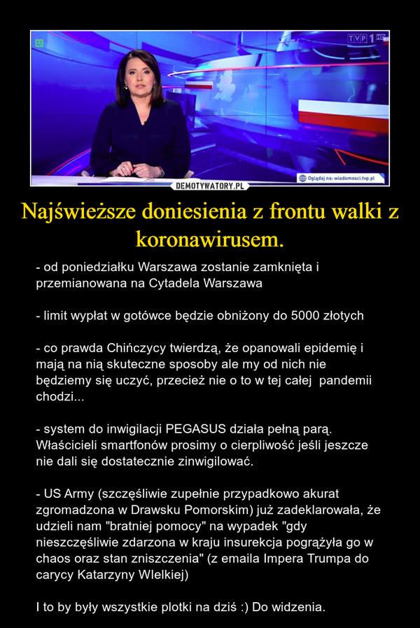 """Najświeższe doniesienia z frontu walki z koronawirusem. – - od poniedziałku Warszawa zostanie zamknięta i przemianowana na Cytadela Warszawa- limit wypłat w gotówce będzie obniżony do 5000 złotych- co prawda Chińczycy twierdzą, że opanowali epidemię i mają na nią skuteczne sposoby ale my od nich nie będziemy się uczyć, przecież nie o to w tej całej  pandemii chodzi...- system do inwigilacji PEGASUS działa pełną parą. Właścicieli smartfonów prosimy o cierpliwość jeśli jeszcze nie dali się dostatecznie zinwigilować.- US Army (szczęśliwie zupełnie przypadkowo akurat zgromadzona w Drawsku Pomorskim) już zadeklarowała, że udzieli nam """"bratniej pomocy"""" na wypadek """"gdy nieszczęśliwie zdarzona w kraju insurekcja pogrążyła go w chaos oraz stan zniszczenia"""" (z emaila Impera Trumpa do carycy Katarzyny WIelkiej)I to by były wszystkie plotki na dziś :) Do widzenia."""