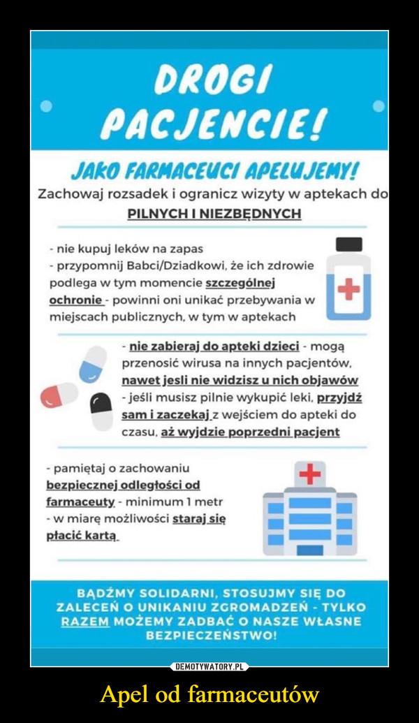 Apel od farmaceutów –  DROGIPACJENCIE!JAKO FARMACEUCI APELUJEMY!Zachowaj rozsadek i ogranicz wizyty w aptekach doPILNYCH I NIEZBĘDNYCH- nie kupuj leków na zapas- przypomnij Babci/Dziadkowi, że ich zdrowiepodlega w tym momencie szczególnejochronie - powinni oni unikać przebywania wmiejscach publicznych, w tym w aptekachnie zabieraj do apteki dzieci - mogąprzenosić wirusa na innych pacjentów,nawet jesli nie widzisz u nich objawów- jeśli musisz pilnie wykupić leki, przyjdźsam i zaczekaj z wejściem do apteki doczasu, aż wyjdzie poprzedni pacjent- pamiętaj o zachowaniubezpiecznej odlegtości odfarmaceuty - minimum 1 metr- w miarę możliwości staraj siępłacić kartą.BĄDŹMY SOLIDARNI, STOSUJMY SIĘ DOZALECEŃ O UNIKANIU ZGROMADZEŃ - TYLKORAZEM MOŻEMY ZADBAĆ O NASZE WŁASNEBEZPIECZEŃSTWO!DEMOTYWATORY.PLApel od farmaceutów