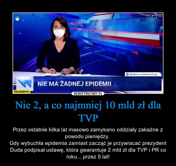 Nie 2, a co najmniej 10 mld zł dla TVP – Przez ostatnie kilka lat masowo zamykano oddziały zakaźne z powodu pieniędzy. Gdy wybuchła epidemia zamiast zacząć je przywracać prezydent Duda podpisał ustawę, która gwarantuje 2 mld zł dla TVP i PR co roku... przez 5 lat!